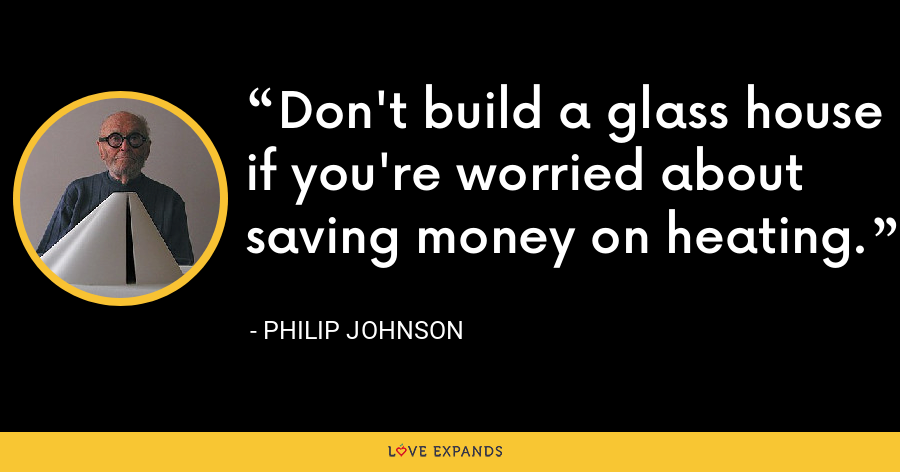 Don't build a glass house if you're worried about saving money on heating. - Philip Johnson
