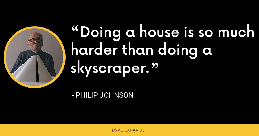 Doing a house is so much harder than doing a skyscraper. - Philip Johnson