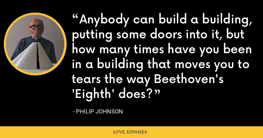 Anybody can build a building, putting some doors into it, but how many times have you been in a building that moves you to tears the way Beethoven's 'Eighth' does? - Philip Johnson
