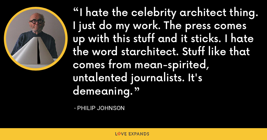 I hate the celebrity architect thing. I just do my work. The press comes up with this stuff and it sticks. I hate the word starchitect. Stuff like that comes from mean-spirited, untalented journalists. It's demeaning. - Philip Johnson