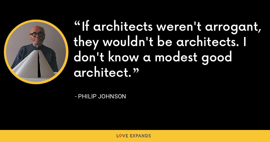 If architects weren't arrogant, they wouldn't be architects. I don't know a modest good architect. - Philip Johnson