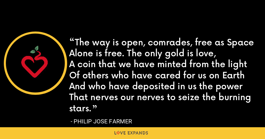 The way is open, comrades, free as SpaceAlone is free. The only gold is love,A coin that we have minted from the lightOf others who have cared for us on EarthAnd who have deposited in us the powerThat nerves our nerves to seize the burning stars. - Philip Jose Farmer