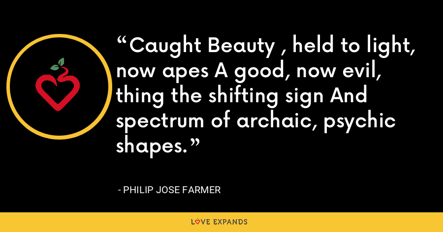 Caught Beauty , held to light, now apes A good, now evil, thing the shifting sign And spectrum of archaic, psychic shapes. - Philip Jose Farmer