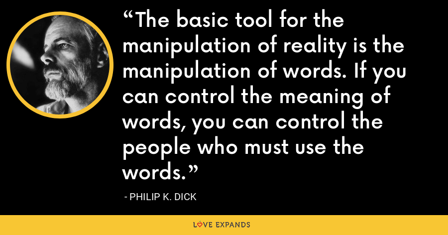 The basic tool for the manipulation of reality is the manipulation of words. If you can control the meaning of words, you can control the people who must use the words. - Philip K. Dick