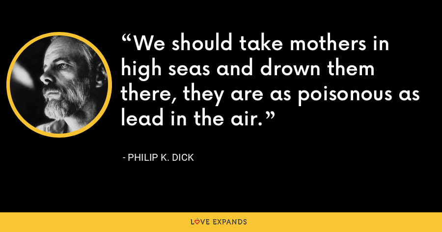 We should take mothers in high seas and drown them there, they are as poisonous as lead in the air. - Philip K. Dick