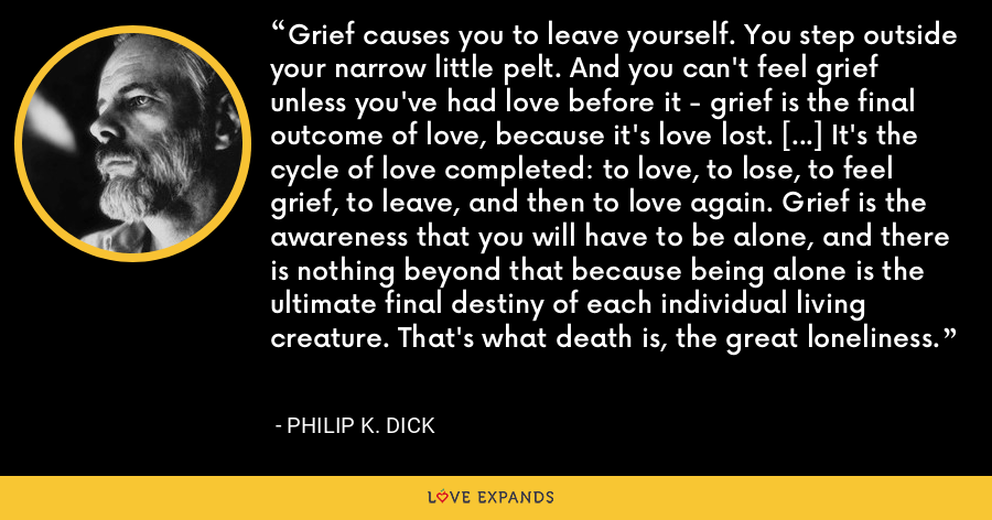 Grief causes you to leave yourself. You step outside your narrow little pelt. And you can't feel grief unless you've had love before it - grief is the final outcome of love, because it's love lost. […] It's the cycle of love completed: to love, to lose, to feel grief, to leave, and then to love again. Grief is the awareness that you will have to be alone, and there is nothing beyond that because being alone is the ultimate final destiny of each individual living creature. That's what death is, the great loneliness. - Philip K. Dick