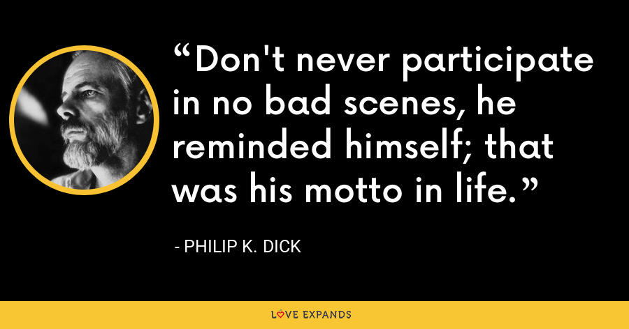 Don't never participate in no bad scenes, he reminded himself; that was his motto in life. - Philip K. Dick