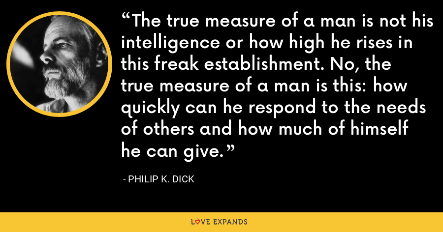 The true measure of a man is not his intelligence or how high he rises in this freak establishment. No, the true measure of a man is this: how quickly can he respond to the needs of others and how much of himself he can give. - Philip K. Dick