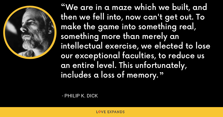 We are in a maze which we built, and then we fell into, now can't get out. To make the game into something real, something more than merely an intellectual exercise, we elected to lose our exceptional faculties, to reduce us an entire level. This unfortunately, includes a loss of memory. - Philip K. Dick