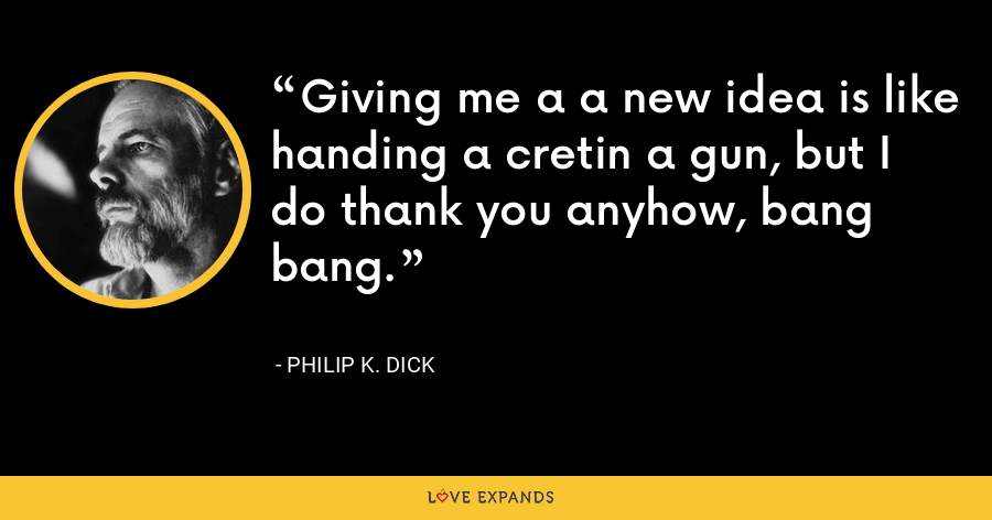 Giving me a a new idea is like handing a cretin a gun, but I do thank you anyhow, bang bang. - Philip K. Dick