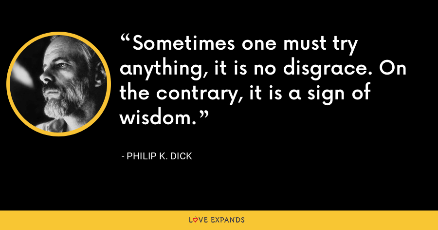 Sometimes one must try anything, it is no disgrace. On the contrary, it is a sign of wisdom. - Philip K. Dick