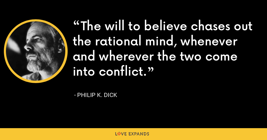 The will to believe chases out the rational mind, whenever and wherever the two come into conflict. - Philip K. Dick
