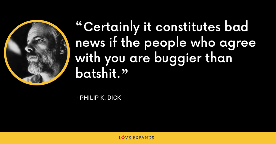 Certainly it constitutes bad news if the people who agree with you are buggier than batshit. - Philip K. Dick