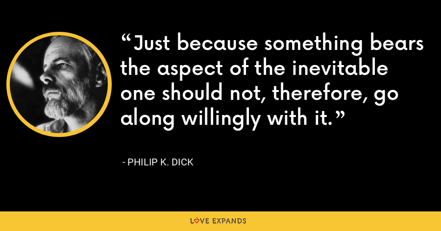 Just because something bears the aspect of the inevitable one should not, therefore, go along willingly with it. - Philip K. Dick