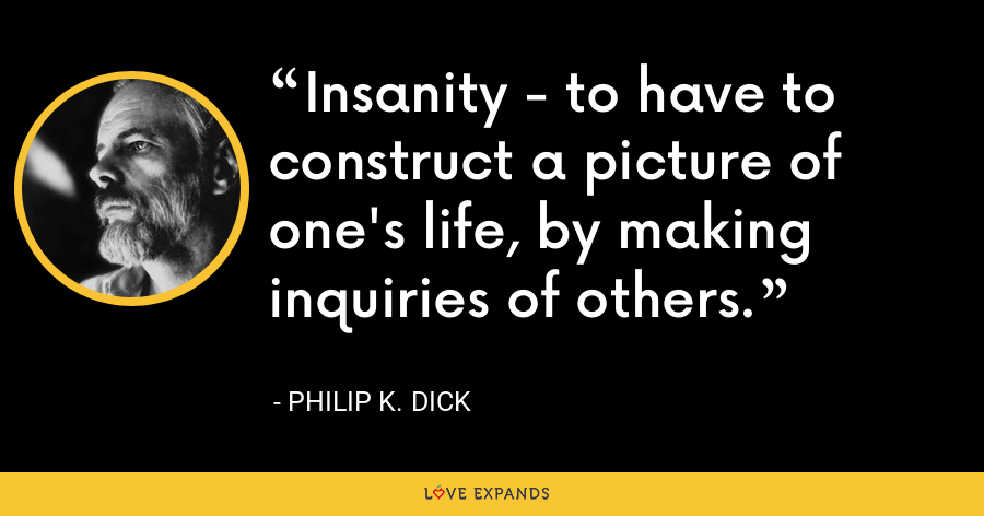 Insanity - to have to construct a picture of one's life, by making inquiries of others. - Philip K. Dick