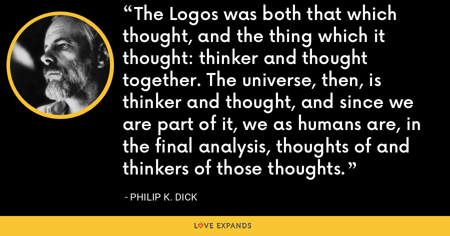 The Logos was both that which thought, and the thing which it thought: thinker and thought together. The universe, then, is thinker and thought, and since we are part of it, we as humans are, in the final analysis, thoughts of and thinkers of those thoughts. - Philip K. Dick