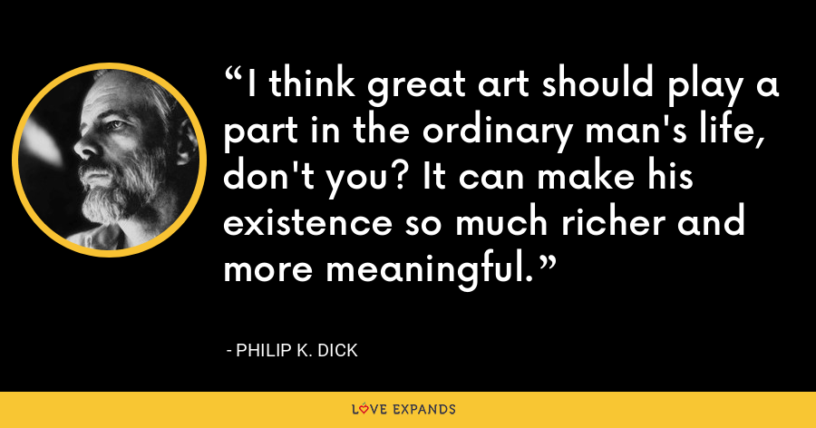 I think great art should play a part in the ordinary man's life, don't you? It can make his existence so much richer and more meaningful. - Philip K. Dick