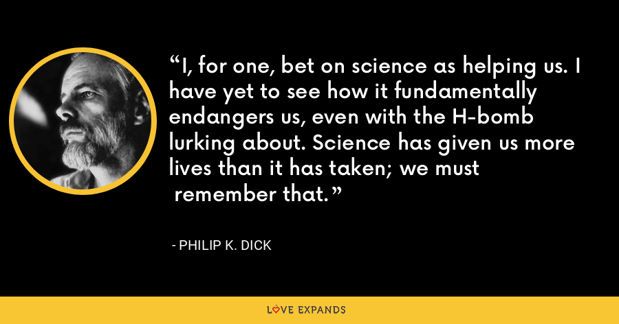 I, for one, bet on science as helping us. I have yet to see how it fundamentally endangers us, even with the H-bomb lurking about. Science has given us more lives than it has taken; we must remember that. - Philip K. Dick