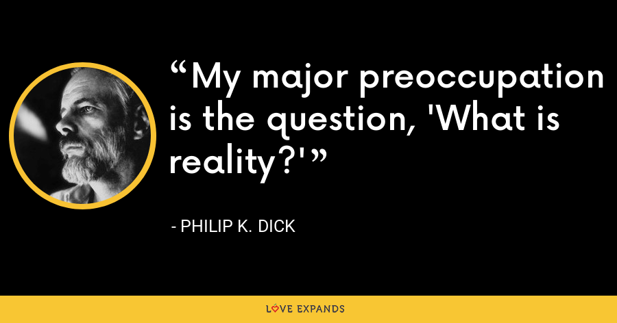 My major preoccupation is the question, 'What is reality?' - Philip K. Dick