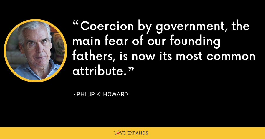 Coercion by government, the main fear of our founding fathers, is now its most common attribute. - Philip K. Howard