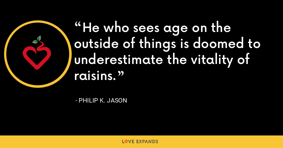 He who sees age on the outside of things is doomed to underestimate the vitality of raisins. - Philip K. Jason