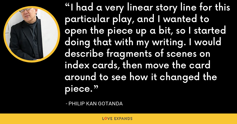 I had a very linear story line for this particular play, and I wanted to open the piece up a bit, so I started doing that with my writing. I would describe fragments of scenes on index cards, then move the card around to see how it changed the piece. - Philip Kan Gotanda
