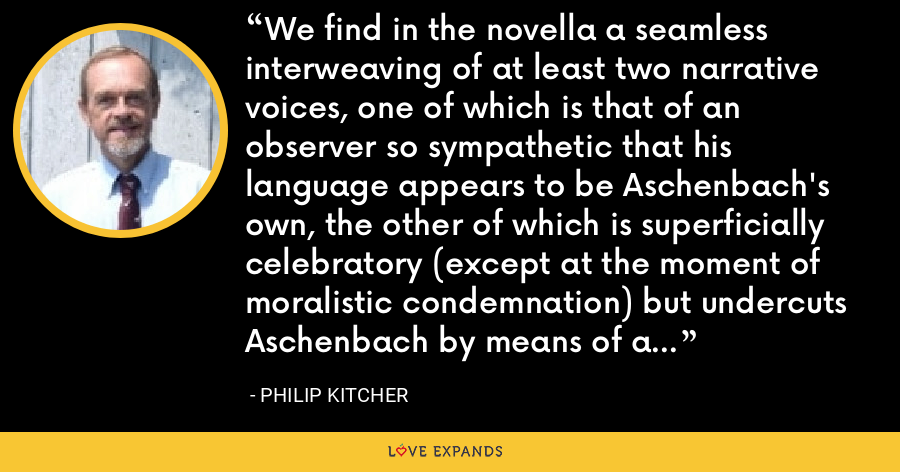 We find in the novella a seamless interweaving of at least two narrative voices, one of which is that of an observer so sympathetic that his language appears to be Aschenbach's own, the other of which is superficially celebratory (except at the moment of moralistic condemnation) but undercuts Aschenbach by means of an ironic detachment. - Philip Kitcher