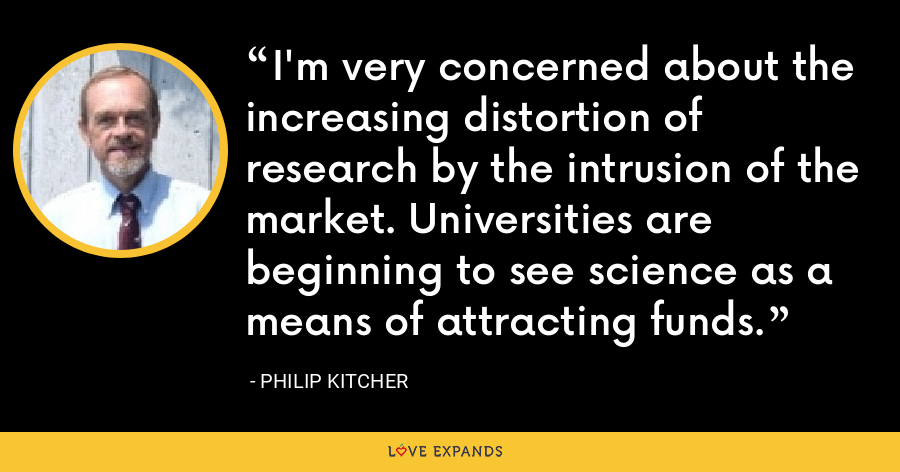 I'm very concerned about the increasing distortion of research by the intrusion of the market. Universities are beginning to see science as a means of attracting funds. - Philip Kitcher