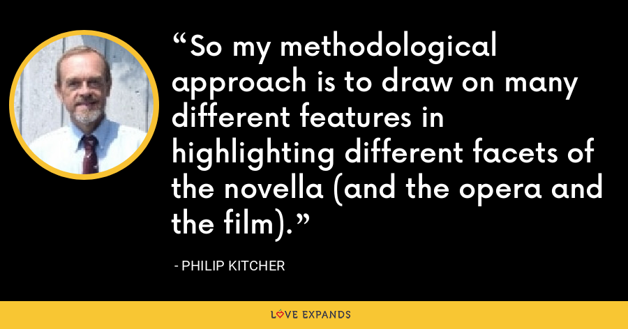 So my methodological approach is to draw on many different features in highlighting different facets of the novella (and the opera and the film). - Philip Kitcher