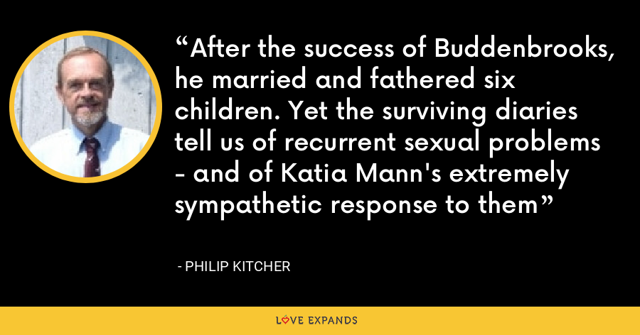 After the success of Buddenbrooks, he married and fathered six children. Yet the surviving diaries tell us of recurrent sexual problems - and of Katia Mann's extremely sympathetic response to them - Philip Kitcher