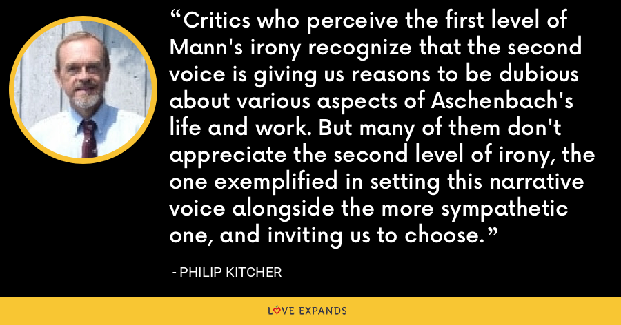 Critics who perceive the first level of Mann's irony recognize that the second voice is giving us reasons to be dubious about various aspects of Aschenbach's life and work. But many of them don't appreciate the second level of irony, the one exemplified in setting this narrative voice alongside the more sympathetic one, and inviting us to choose. - Philip Kitcher