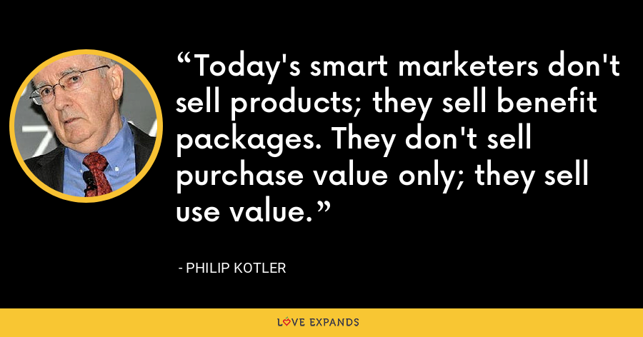 Today's smart marketers don't sell products; they sell benefit packages. They don't sell purchase value only; they sell use value. - Philip Kotler