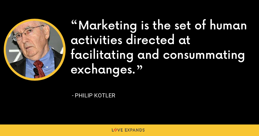 Marketing is the set of human activities directed at facilitating and consummating exchanges. - Philip Kotler