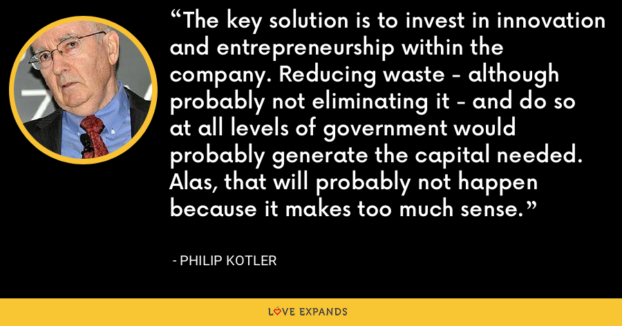 The key solution is to invest in innovation and entrepreneurship within the company. Reducing waste - although probably not eliminating it - and do so at all levels of government would probably generate the capital needed. Alas, that will probably not happen because it makes too much sense. - Philip Kotler