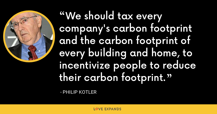 We should tax every company's carbon footprint and the carbon footprint of every building and home, to incentivize people to reduce their carbon footprint. - Philip Kotler