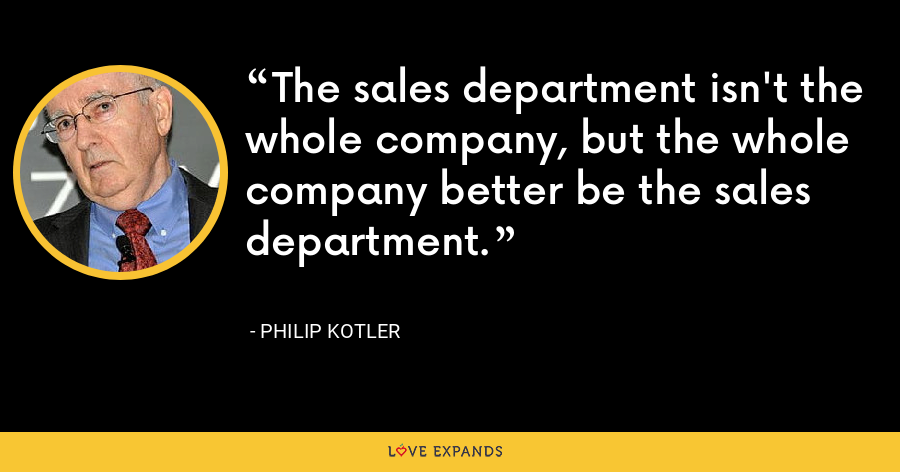The sales department isn't the whole company, but the whole company better be the sales department. - Philip Kotler