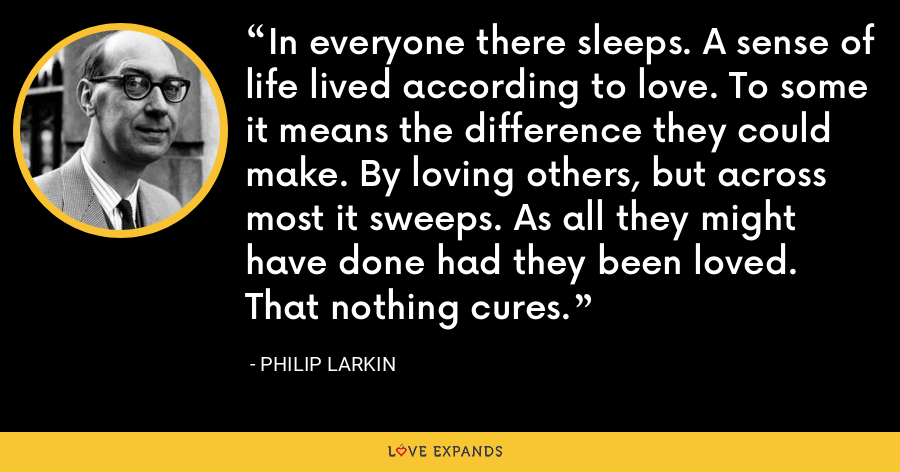 In everyone there sleeps. A sense of life lived according to love. To some it means the difference they could make. By loving others, but across most it sweeps. As all they might have done had they been loved. That nothing cures. - Philip Larkin