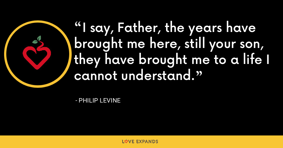 I say, Father, the years have brought me here, still your son, they have brought me to a life I cannot understand. - Philip Levine
