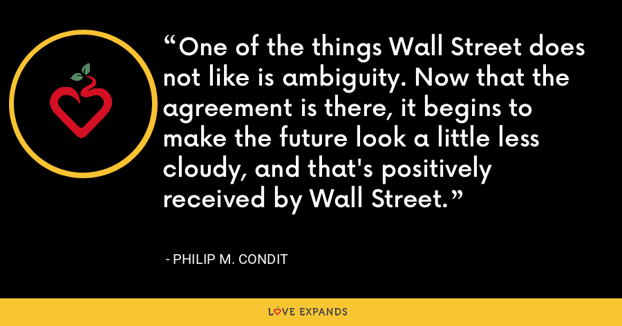 One of the things Wall Street does not like is ambiguity. Now that the agreement is there, it begins to make the future look a little less cloudy, and that's positively received by Wall Street. - Philip M. Condit