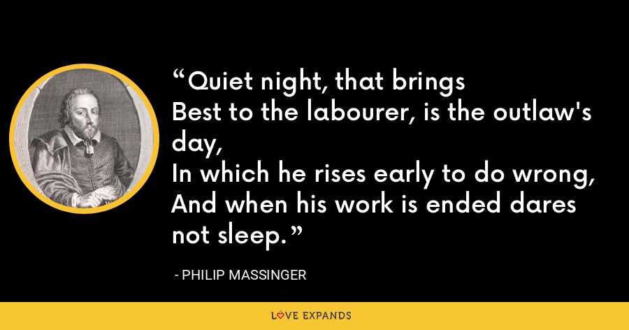 Quiet night, that bringsBest to the labourer, is the outlaw's day,In which he rises early to do wrong,And when his work is ended dares not sleep. - Philip Massinger