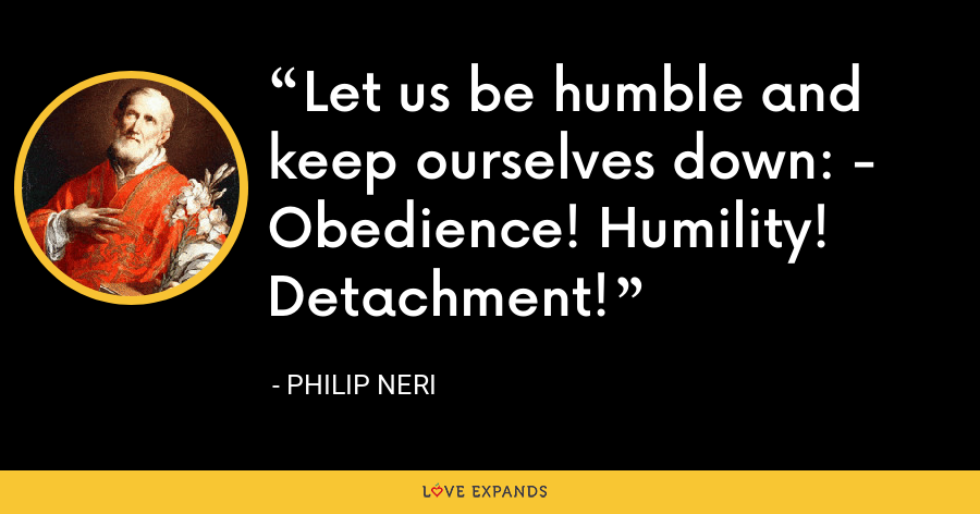 Let us be humble and keep ourselves down: - Obedience! Humility! Detachment! - Philip Neri