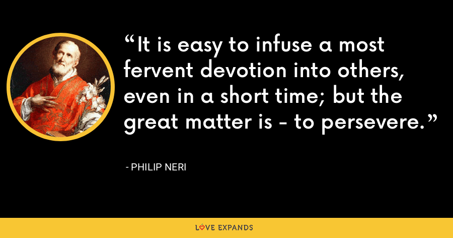 It is easy to infuse a most fervent devotion into others, even in a short time; but the great matter is - to persevere. - Philip Neri