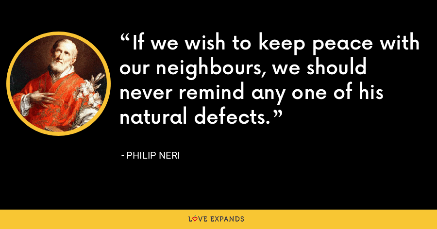 If we wish to keep peace with our neighbours, we should never remind any one of his natural defects. - Philip Neri