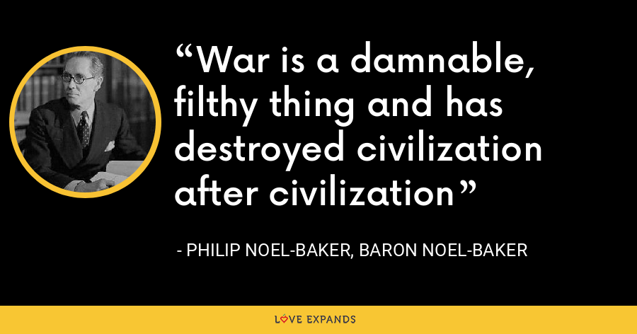War is a damnable, filthy thing and has destroyed civilization after civilization - Philip Noel-Baker, Baron Noel-Baker