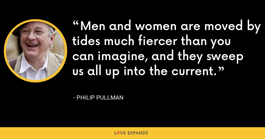 Men and women are moved by tides much fiercer than you can imagine, and they sweep us all up into the current. - Philip Pullman