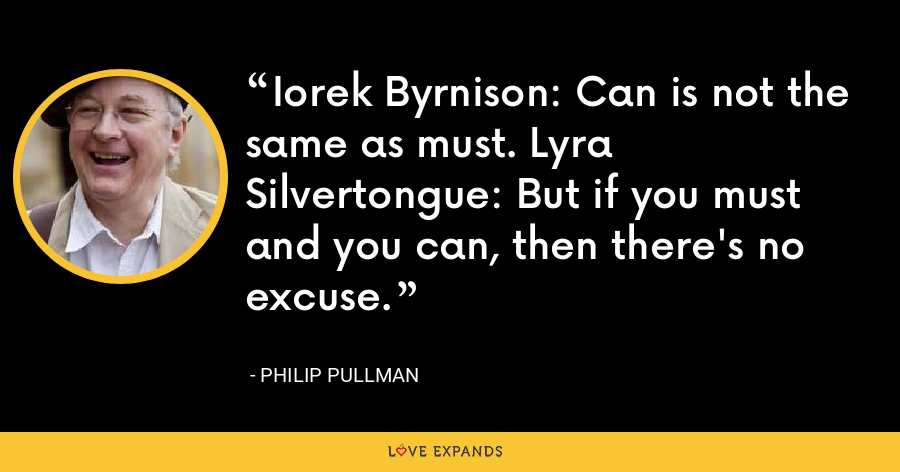 Iorek Byrnison: Can is not the same as must. Lyra Silvertongue: But if you must and you can, then there's no excuse. - Philip Pullman