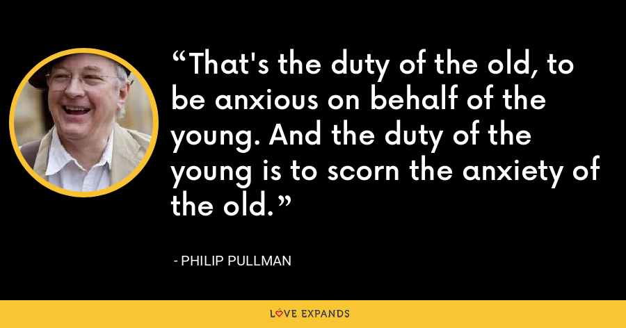 That's the duty of the old, to be anxious on behalf of the young. And the duty of the young is to scorn the anxiety of the old. - Philip Pullman