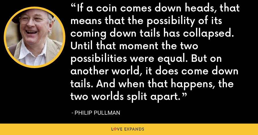 If a coin comes down heads, that means that the possibility of its coming down tails has collapsed. Until that moment the two possibilities were equal. But on another world, it does come down tails. And when that happens, the two worlds split apart. - Philip Pullman