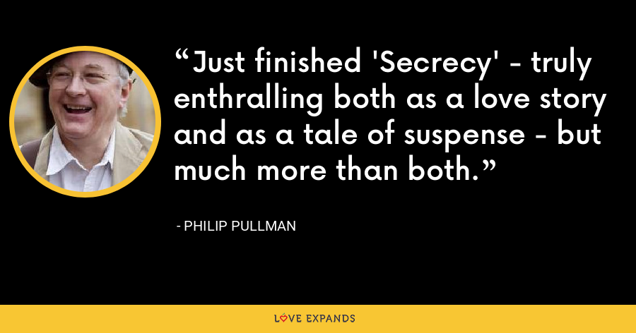 Just finished 'Secrecy' - truly enthralling both as a love story and as a tale of suspense - but much more than both. - Philip Pullman