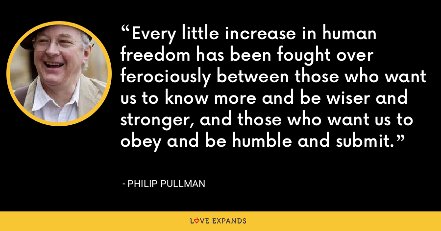 Every little increase in human freedom has been fought over ferociously between those who want us to know more and be wiser and stronger, and those who want us to obey and be humble and submit. - Philip Pullman